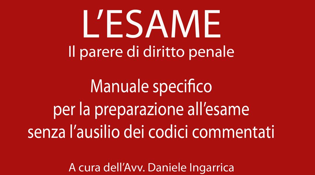 """manuale """"L'ESAME Il parere di diritto penale - Manuale per la preparazione all'esame di avvocato senza l'ausilio dei codici commentati"""""""